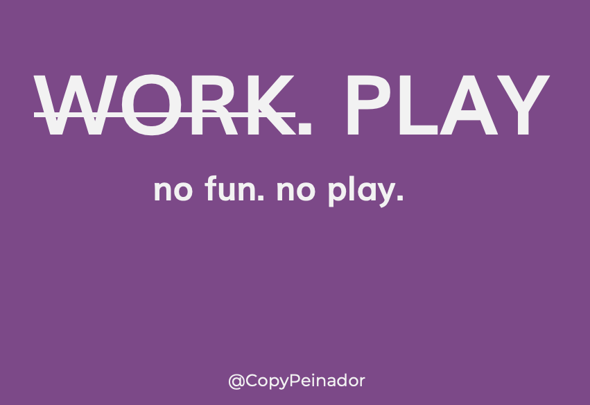 Don't work. Play